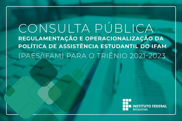 Consulta Pública - Minutas dos documentos de Regulamentação e Operacionalização da Política de Assistência Estudantil do IFAM (PAES/IFAM) para o triênio 2021-2023